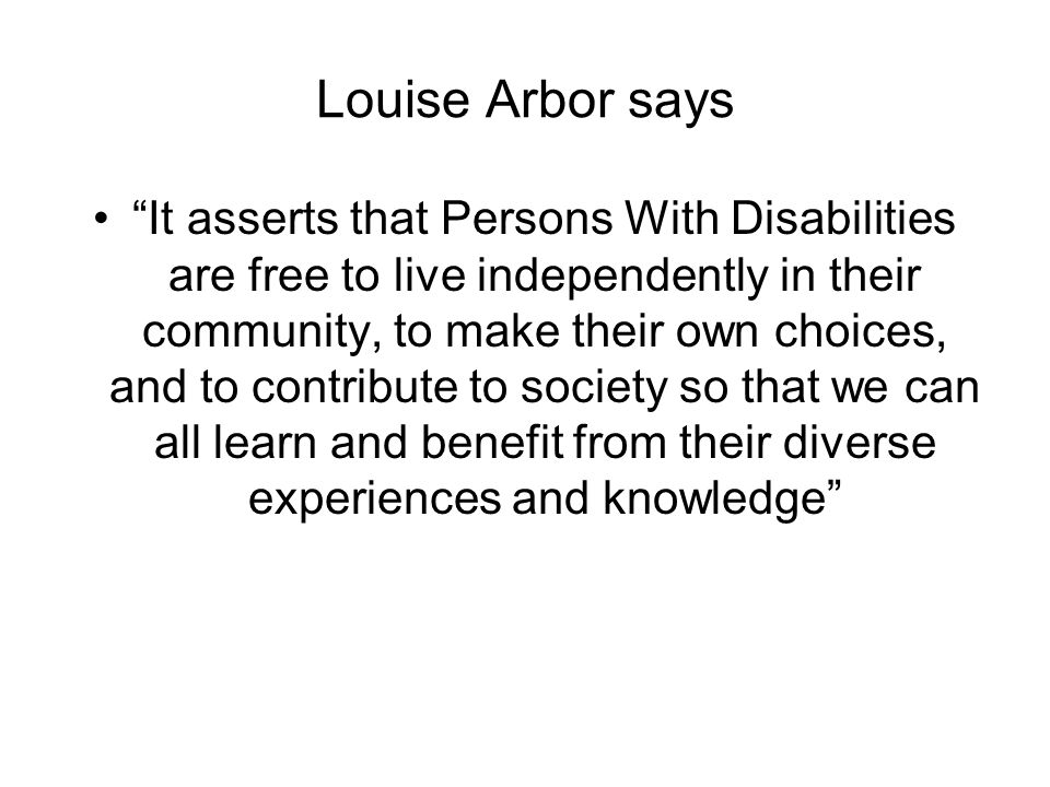 Louise Arbor says It asserts that Persons With Disabilities are free to live independently in their community, to make their own choices, and to contribute to society so that we can all learn and benefit from their diverse experiences and knowledge