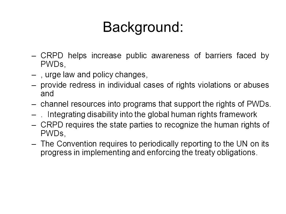 Background: –CRPD helps increase public awareness of barriers faced by PWDs, –, urge law and policy changes, –provide redress in individual cases of rights violations or abuses and –channel resources into programs that support the rights of PWDs.