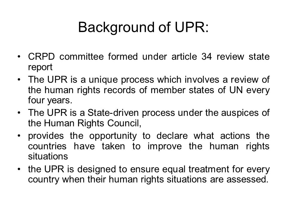 Background of UPR: CRPD committee formed under article 34 review state report The UPR is a unique process which involves a review of the human rights records of member states of UN every four years.