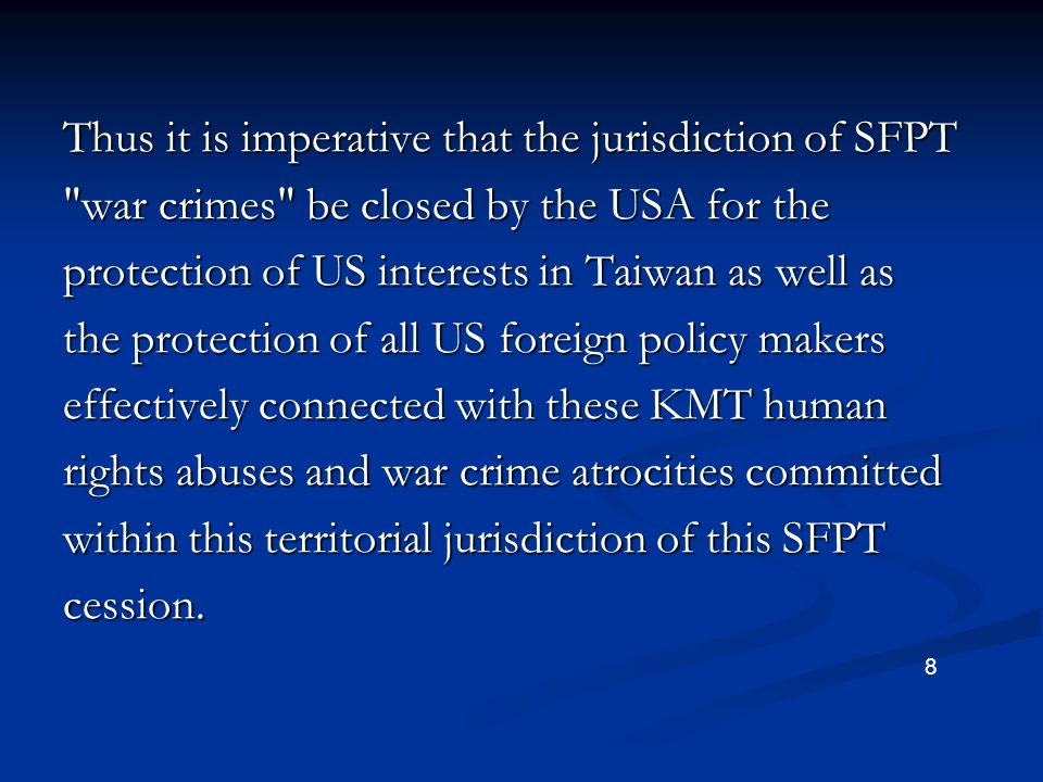 Thus it is imperative that the jurisdiction of SFPT war crimes be closed by the USA for the protection of US interests in Taiwan as well as the protection of all US foreign policy makers effectively connected with these KMT human rights abuses and war crime atrocities committed within this territorial jurisdiction of this SFPT cession.