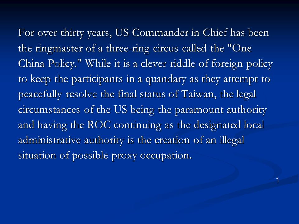 For over thirty years, US Commander in Chief has been the ringmaster of a three-ring circus called the One China Policy. While it is a clever riddle of foreign policy to keep the participants in a quandary as they attempt to peacefully resolve the final status of Taiwan, the legal circumstances of the US being the paramount authority and having the ROC continuing as the designated local administrative authority is the creation of an illegal situation of possible proxy occupation.