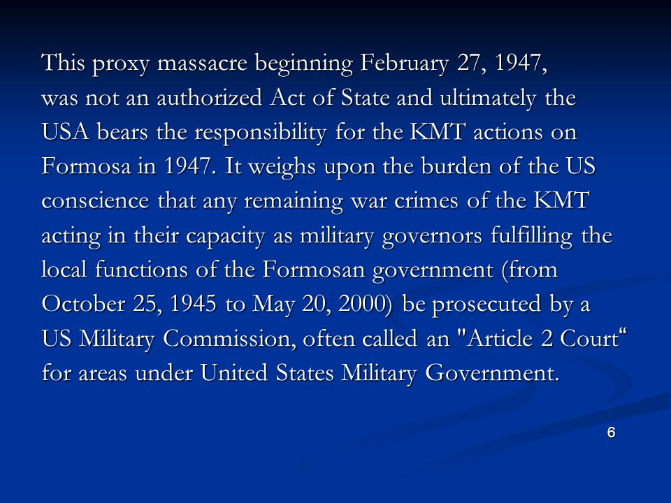 This proxy massacre beginning February 27, 1947, was not an authorized Act of State and ultimately the USA bears the responsibility for the KMT actions on Formosa in 1947.