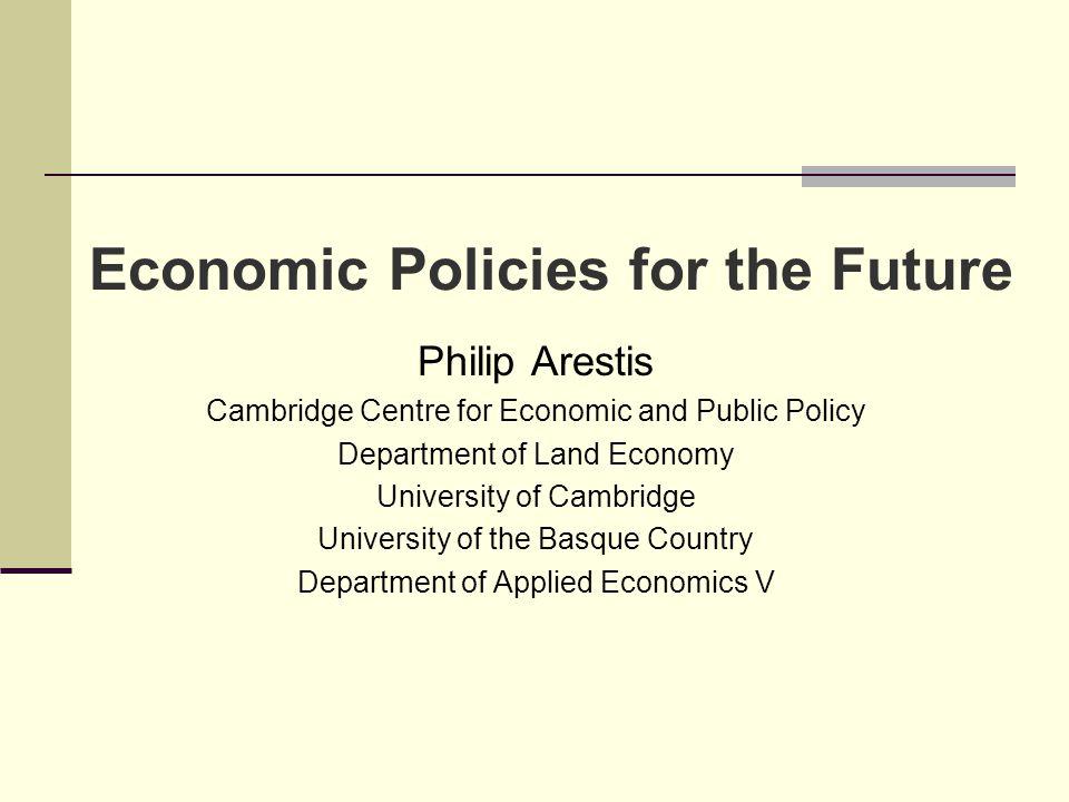 Economic Policies for the Future Philip Arestis Cambridge Centre for Economic and Public Policy Department of Land Economy University of Cambridge Uni