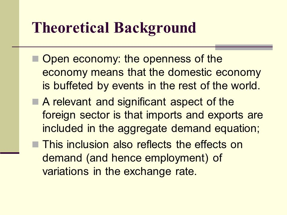 Theoretical Background Open economy: the openness of the economy means that the domestic economy is buffeted by events in the rest of the world. A rel