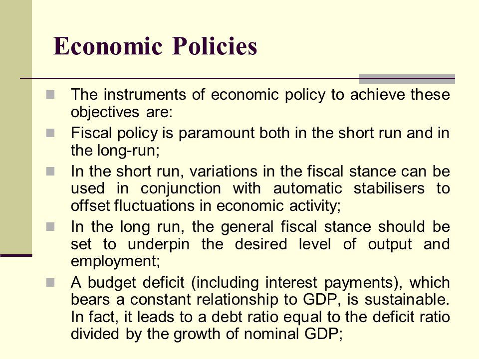 Economic Policies The instruments of economic policy to achieve these objectives are: Fiscal policy is paramount both in the short run and in the long