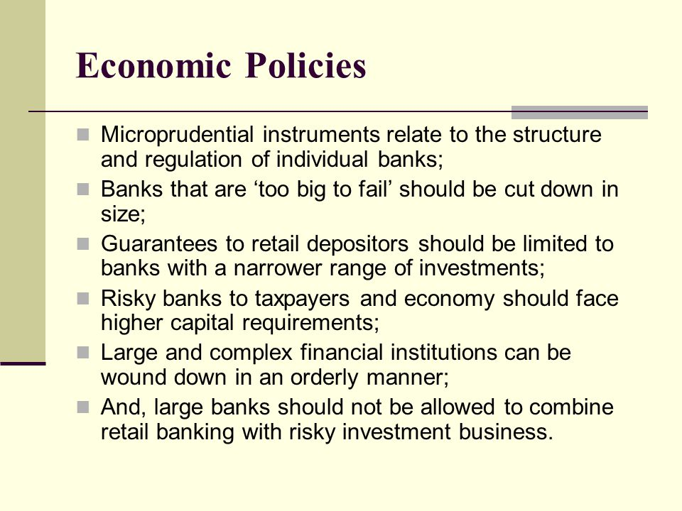Economic Policies Microprudential instruments relate to the structure and regulation of individual banks; Banks that are 'too big to fail' should be c