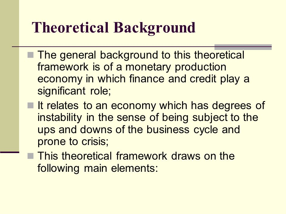 The general background to this theoretical framework is of a monetary production economy in which finance and credit play a significant role; It relat