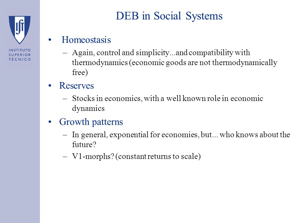 DEB in Social Systems Homeostasis –Again, control and simplicity...and compatibility with thermodynamics (economic goods are not thermodynamically free) Reserves –Stocks in economics, with a well known role in economic dynamics Growth patterns –In general, exponential for economies, but...