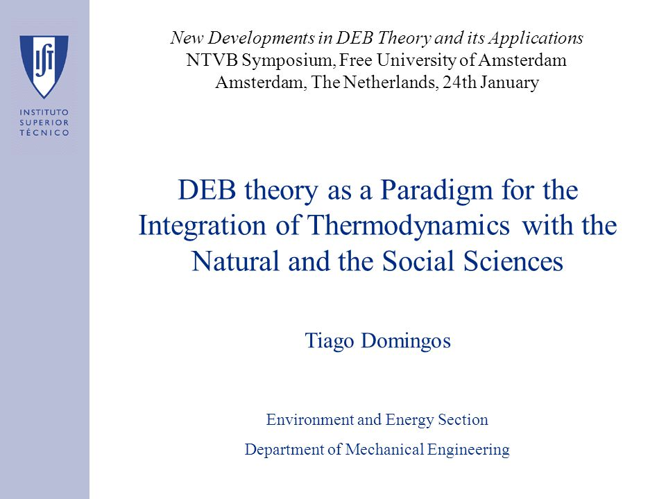DEB theory as a Paradigm for the Integration of Thermodynamics with the Natural and the Social Sciences Tiago Domingos Environment and Energy Section Department of Mechanical Engineering New Developments in DEB Theory and its Applications NTVB Symposium, Free University of Amsterdam Amsterdam, The Netherlands, 24th January