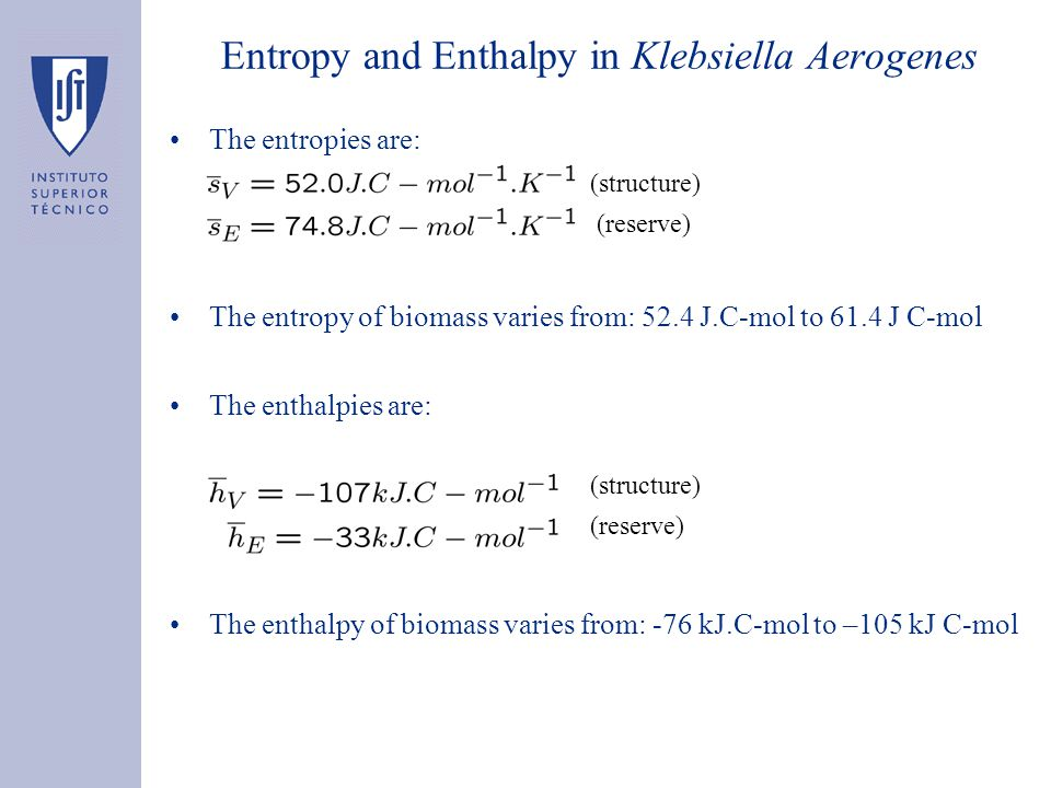 Entropy and Enthalpy in Klebsiella Aerogenes The entropies are: (structure) (reserve) The entropy of biomass varies from: 52.4 J.C-mol to 61.4 J C-mol The enthalpies are: (structure) (reserve) The enthalpy of biomass varies from: -76 kJ.C-mol to –105 kJ C-mol