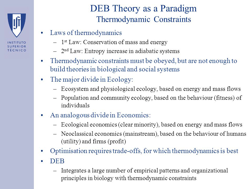 DEB Theory as a Paradigm Thermodynamic Constraints Laws of thermodynamics –1 st Law: Conservation of mass and energy –2 nd Law: Entropy increase in ad