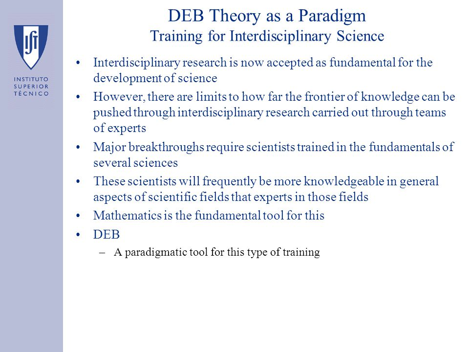 DEB Theory as a Paradigm Training for Interdisciplinary Science Interdisciplinary research is now accepted as fundamental for the development of science However, there are limits to how far the frontier of knowledge can be pushed through interdisciplinary research carried out through teams of experts Major breakthroughs require scientists trained in the fundamentals of several sciences These scientists will frequently be more knowledgeable in general aspects of scientific fields that experts in those fields Mathematics is the fundamental tool for this DEB –A paradigmatic tool for this type of training