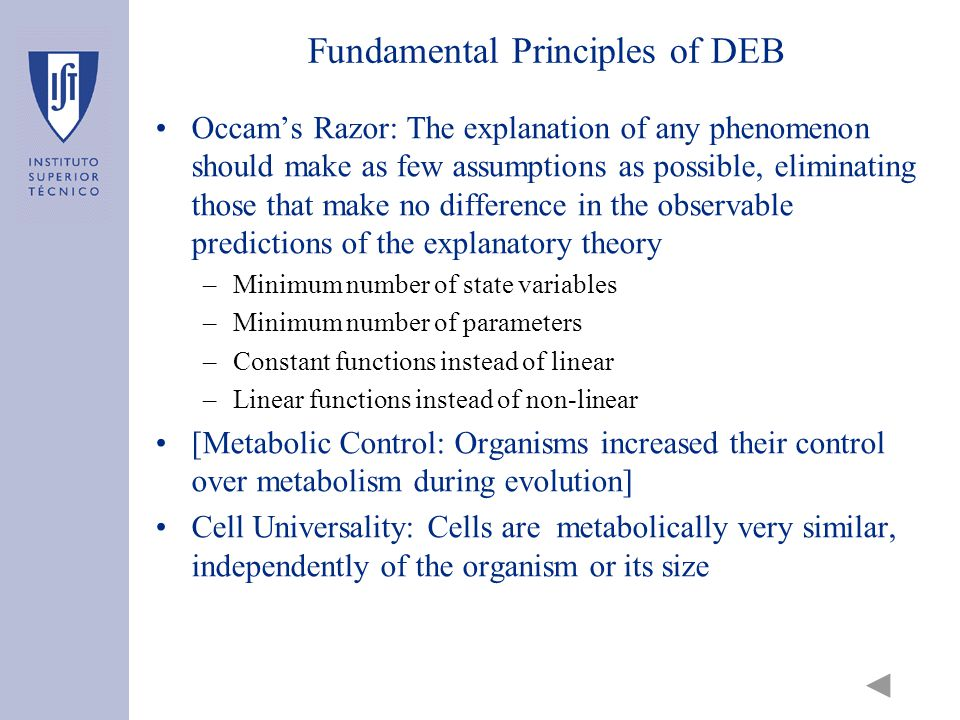 Fundamental Principles of DEB Occam's Razor: The explanation of any phenomenon should make as few assumptions as possible, eliminating those that make no difference in the observable predictions of the explanatory theory –Minimum number of state variables –Minimum number of parameters –Constant functions instead of linear –Linear functions instead of non-linear [Metabolic Control: Organisms increased their control over metabolism during evolution] Cell Universality: Cells are metabolically very similar, independently of the organism or its size