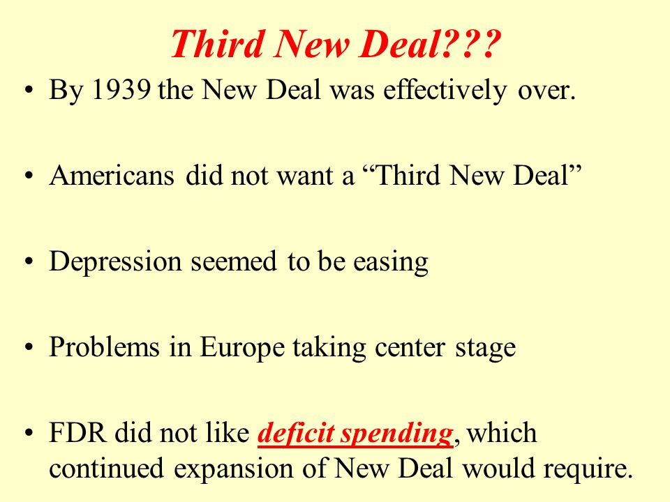 "Third New Deal??? By 1939 the New Deal was effectively over. Americans did not want a ""Third New Deal"" Depression seemed to be easing Problems in Euro"
