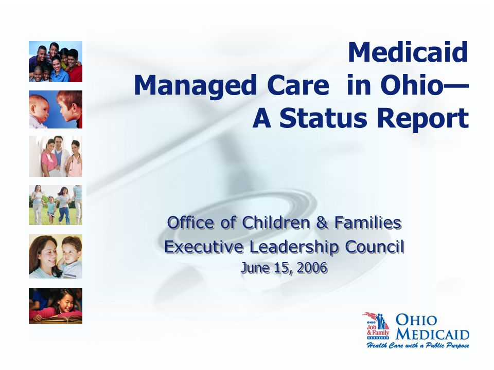 Medicaid Managed Care in Ohio— A Status Report Office of Children & Families Executive Leadership Council June 15, 2006 Office of Children & Families Executive Leadership Council June 15, 2006