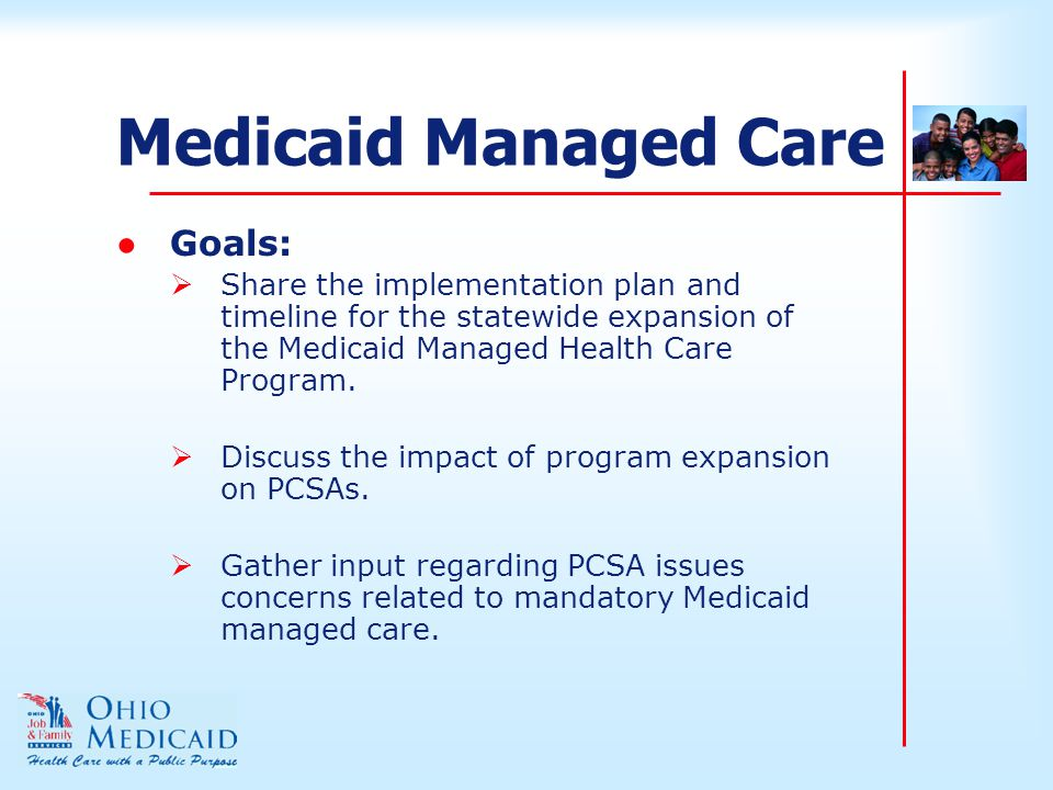 Medicaid Managed Care ●Goals:  Share the implementation plan and timeline for the statewide expansion of the Medicaid Managed Health Care Program.