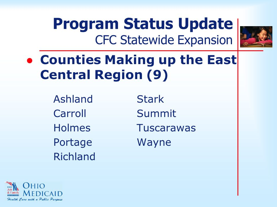 Program Status Update CFC Statewide Expansion ●Counties Making up the East Central Region (9) AshlandStark CarrollSummit HolmesTuscarawas PortageWayne Richland