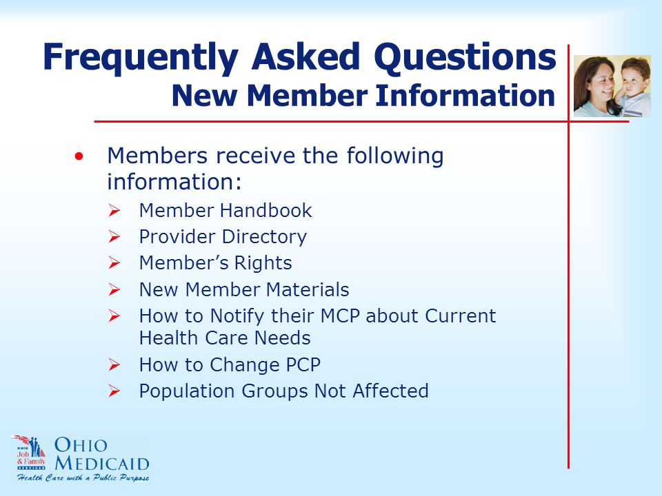Frequently Asked Questions New Member Information Members receive the following information:  Member Handbook  Provider Directory  Member's Rights  New Member Materials  How to Notify their MCP about Current Health Care Needs  How to Change PCP  Population Groups Not Affected