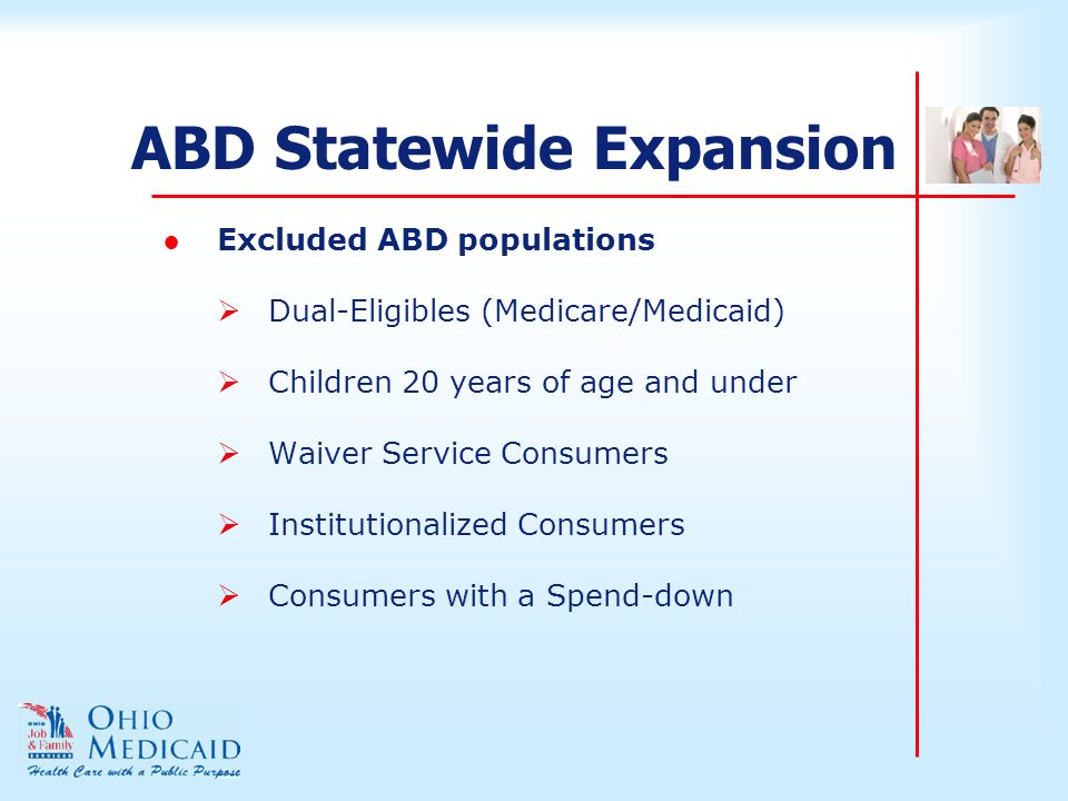 ABD Statewide Expansion ●Excluded ABD populations  Dual-Eligibles (Medicare/Medicaid)  Children 20 years of age and under  Waiver Service Consumers  Institutionalized Consumers  Consumers with a Spend-down
