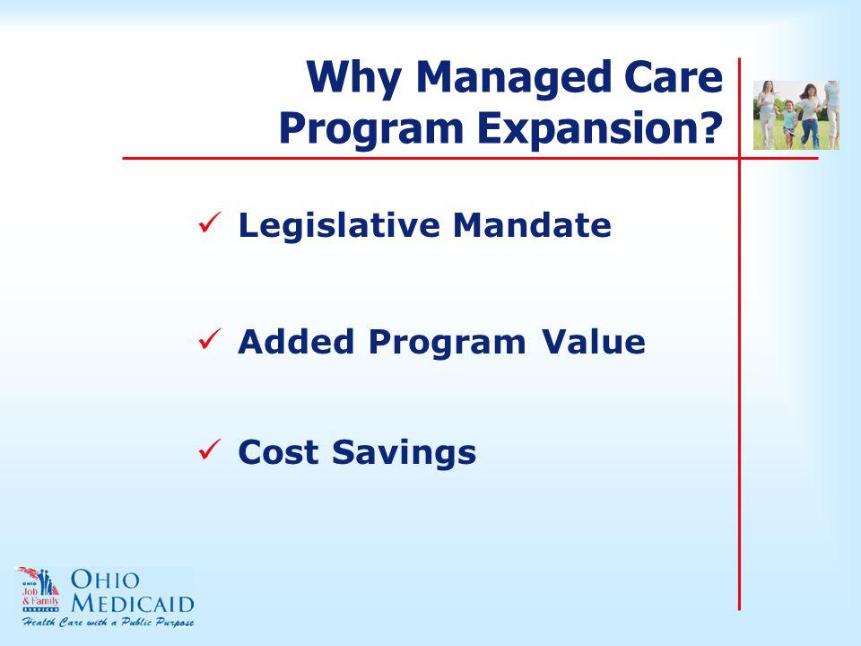 Why Managed Care Program Expansion? Legislative Mandate Added Program Value Cost Savings