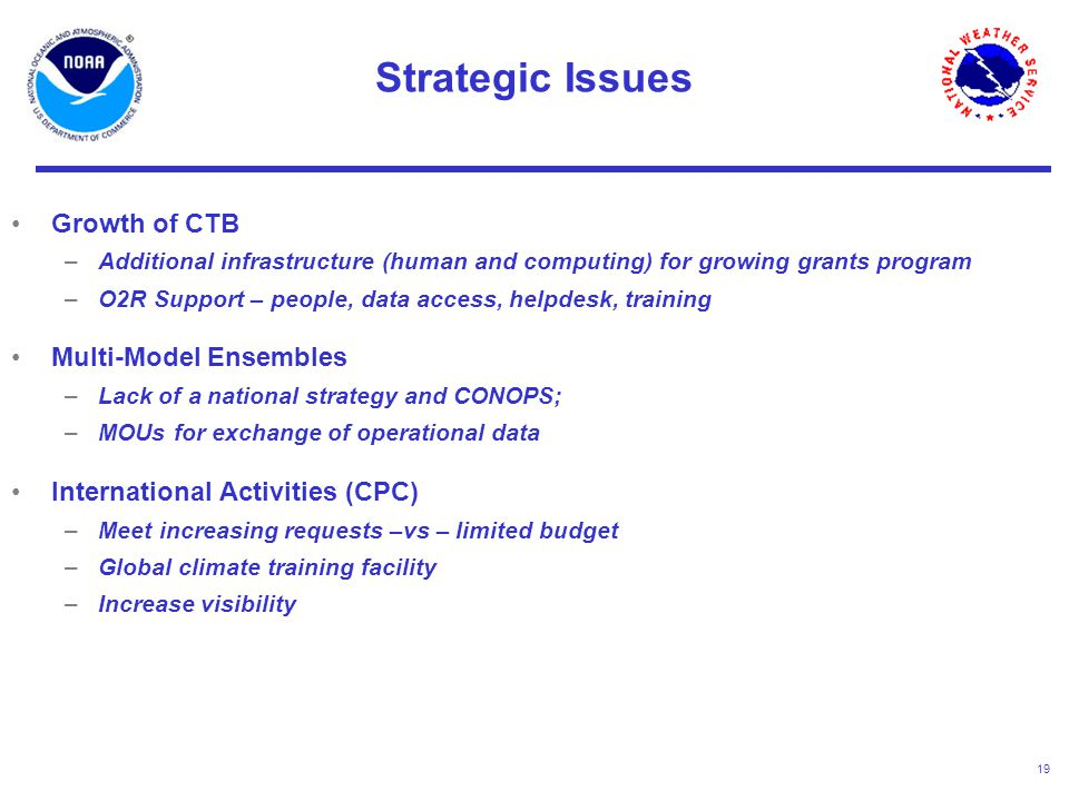 19 Growth of CTB –Additional infrastructure (human and computing) for growing grants program –O2R Support – people, data access, helpdesk, training Multi-Model Ensembles –Lack of a national strategy and CONOPS; –MOUs for exchange of operational data International Activities (CPC) –Meet increasing requests –vs – limited budget –Global climate training facility –Increase visibility Strategic Issues