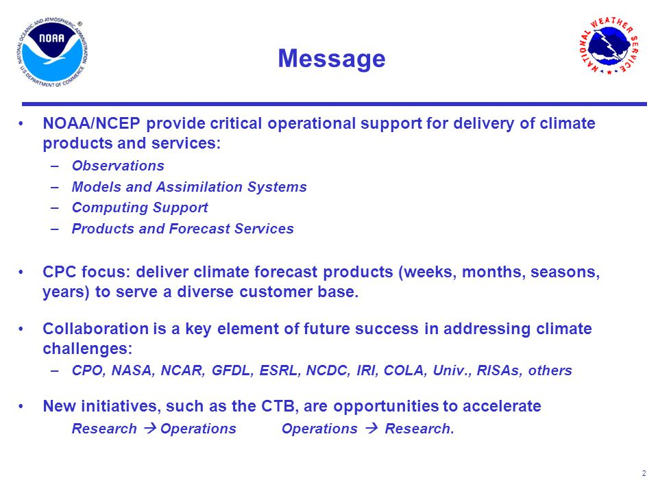 2 Message NOAA/NCEP provide critical operational support for delivery of climate products and services: –Observations –Models and Assimilation Systems –Computing Support –Products and Forecast Services CPC focus: deliver climate forecast products (weeks, months, seasons, years) to serve a diverse customer base.