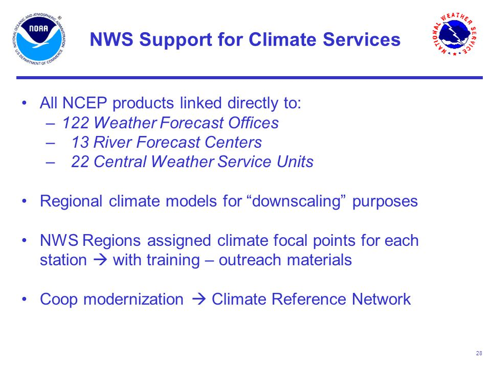 28 NWS Support for Climate Services All NCEP products linked directly to: –122 Weather Forecast Offices – 13 River Forecast Centers – 22 Central Weather Service Units Regional climate models for downscaling purposes NWS Regions assigned climate focal points for each station  with training – outreach materials Coop modernization  Climate Reference Network