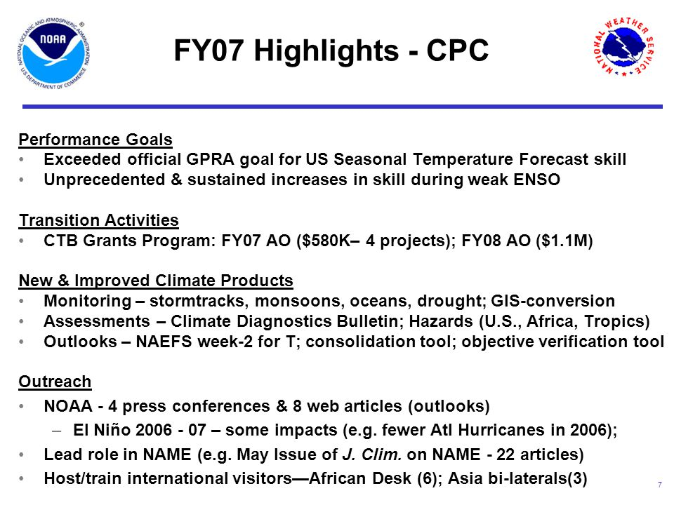 7 Performance Goals Exceeded official GPRA goal for US Seasonal Temperature Forecast skill Unprecedented & sustained increases in skill during weak ENSO Transition Activities CTB Grants Program: FY07 AO ($580K– 4 projects); FY08 AO ($1.1M) New & Improved Climate Products Monitoring – stormtracks, monsoons, oceans, drought; GIS-conversion Assessments – Climate Diagnostics Bulletin; Hazards (U.S., Africa, Tropics) Outlooks – NAEFS week-2 for T; consolidation tool; objective verification tool Outreach NOAA - 4 press conferences & 8 web articles (outlooks) –El Niño 2006 - 07 – some impacts (e.g.