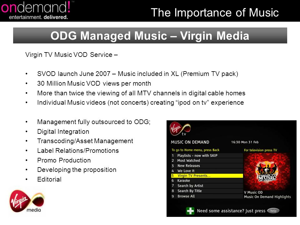 Virgin TV Music VOD Service – SVOD launch June 2007 – Music included in XL (Premium TV pack) 30 Million Music VOD views per month More than twice the viewing of all MTV channels in digital cable homes Individual Music videos (not concerts) creating ipod on tv experience Management fully outsourced to ODG; Digital Integration Transcoding/Asset Management Label Relations/Promotions Promo Production Developing the proposition Editorial ODG Managed Music – Virgin Media The Importance of Music