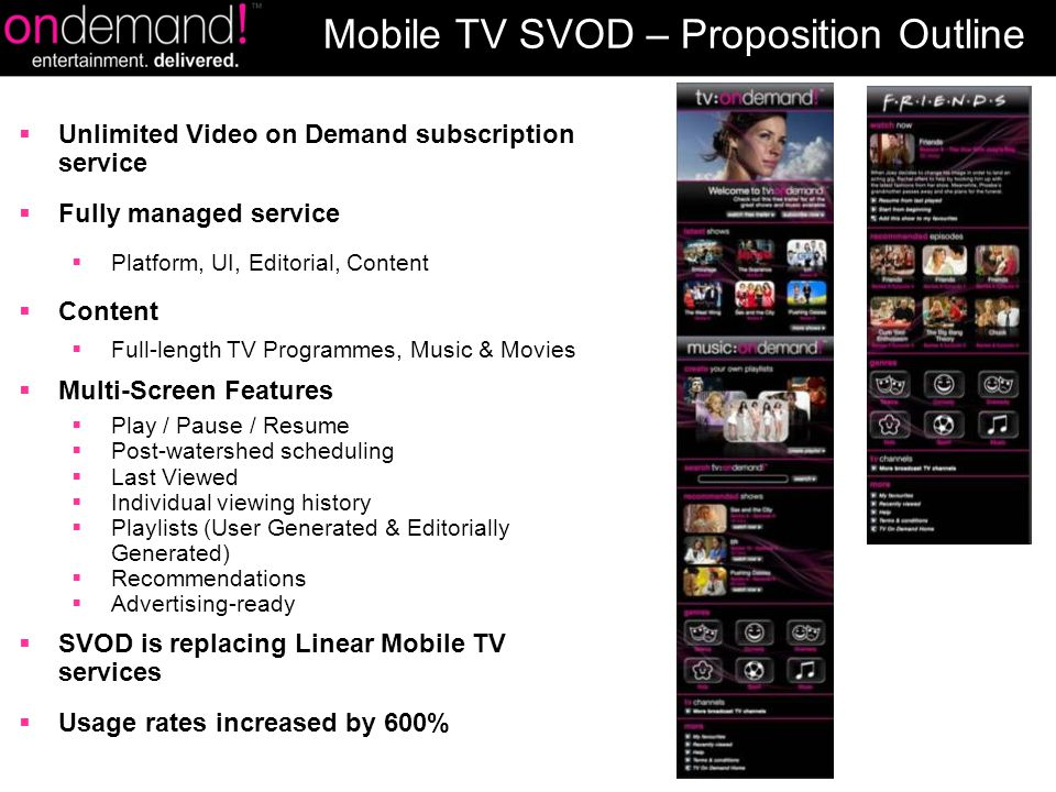  Unlimited Video on Demand subscription service  Fully managed service  Platform, UI, Editorial, Content  Content  Full-length TV Programmes, Music & Movies  Multi-Screen Features  Play / Pause / Resume  Post-watershed scheduling  Last Viewed  Individual viewing history  Playlists (User Generated & Editorially Generated)  Recommendations  Advertising-ready  SVOD is replacing Linear Mobile TV services  Usage rates increased by 600% Mobile TV SVOD – Proposition Outline