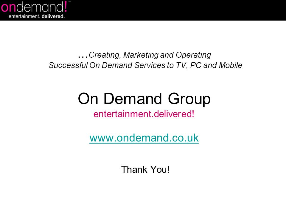 … Creating, Marketing and Operating Successful On Demand Services to TV, PC and Mobile On Demand Group entertainment.delivered! www.ondemand.co.uk Tha