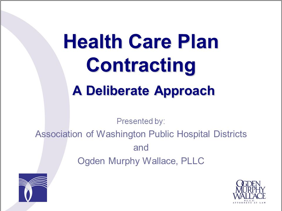 Health Care Plan Contracting A Deliberate Approach Presented by: Association of Washington Public Hospital Districts and Ogden Murphy Wallace, PLLC