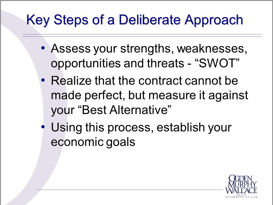 Key Steps of a Deliberate Approach Assess your strengths, weaknesses, opportunities and threats - SWOT Realize that the contract cannot be made perfect, but measure it against your Best Alternative Using this process, establish your economic goals