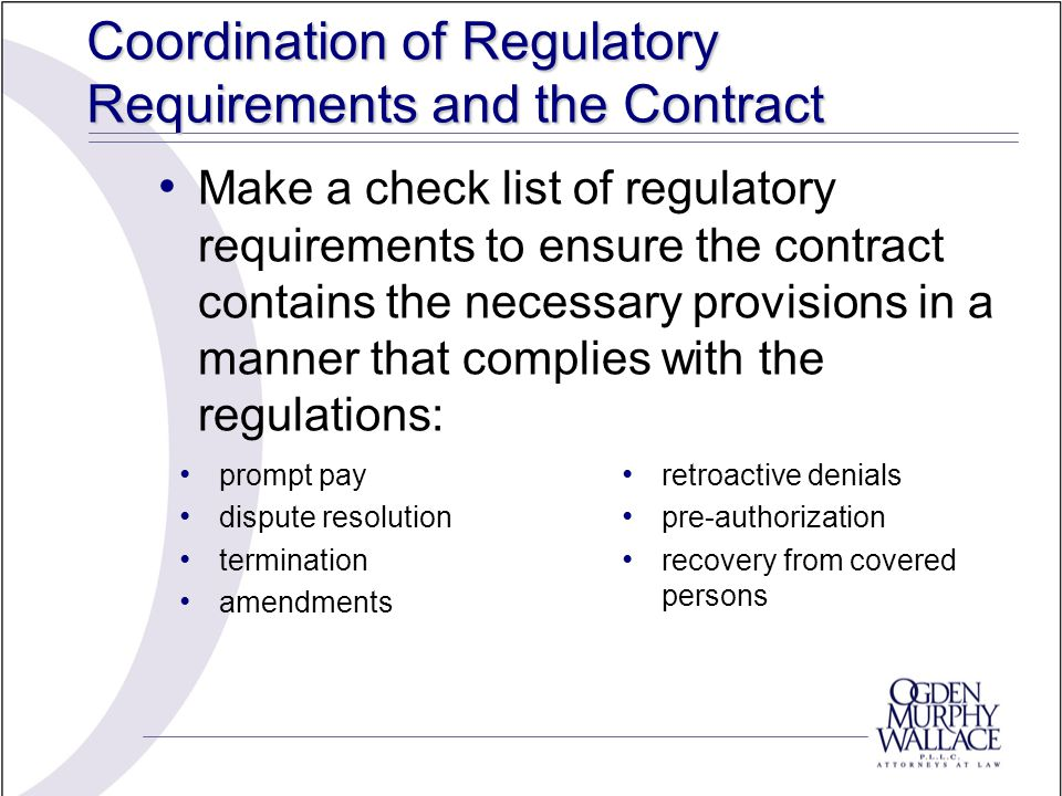 Coordination of Regulatory Requirements and the Contract Make a check list of regulatory requirements to ensure the contract contains the necessary pr