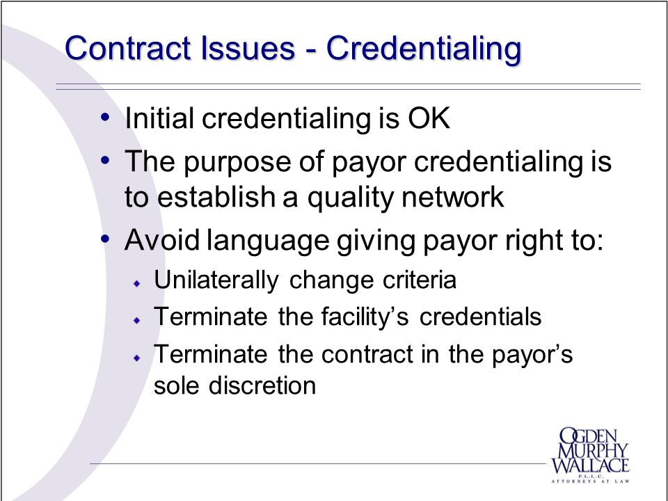 Contract Issues - Credentialing Initial credentialing is OK The purpose of payor credentialing is to establish a quality network Avoid language giving payor right to: Unilaterally change criteria Terminate the facility's credentials Terminate the contract in the payor's sole discretion