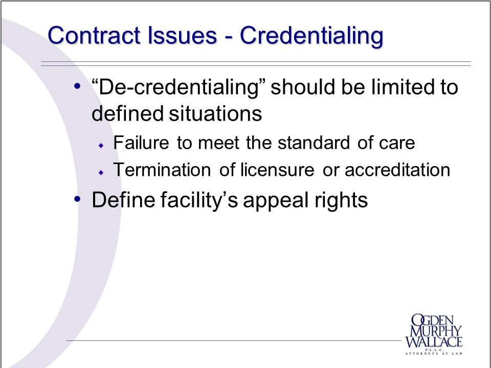 Contract Issues - Credentialing De-credentialing should be limited to defined situations Failure to meet the standard of care Termination of licensure or accreditation Define facility's appeal rights