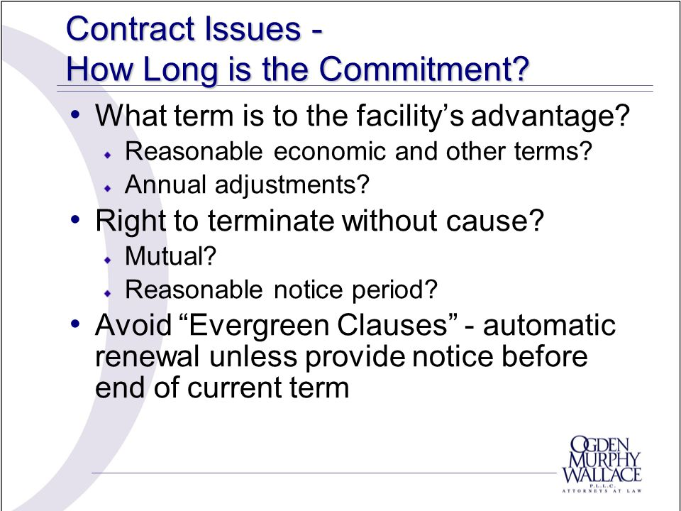 Contract Issues - How Long is the Commitment. What term is to the facility's advantage.