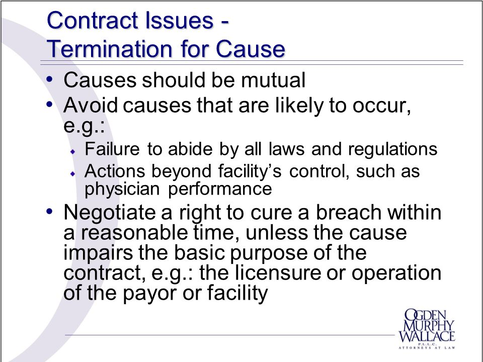 Contract Issues - Termination for Cause Causes should be mutual Avoid causes that are likely to occur, e.g.: Failure to abide by all laws and regulati