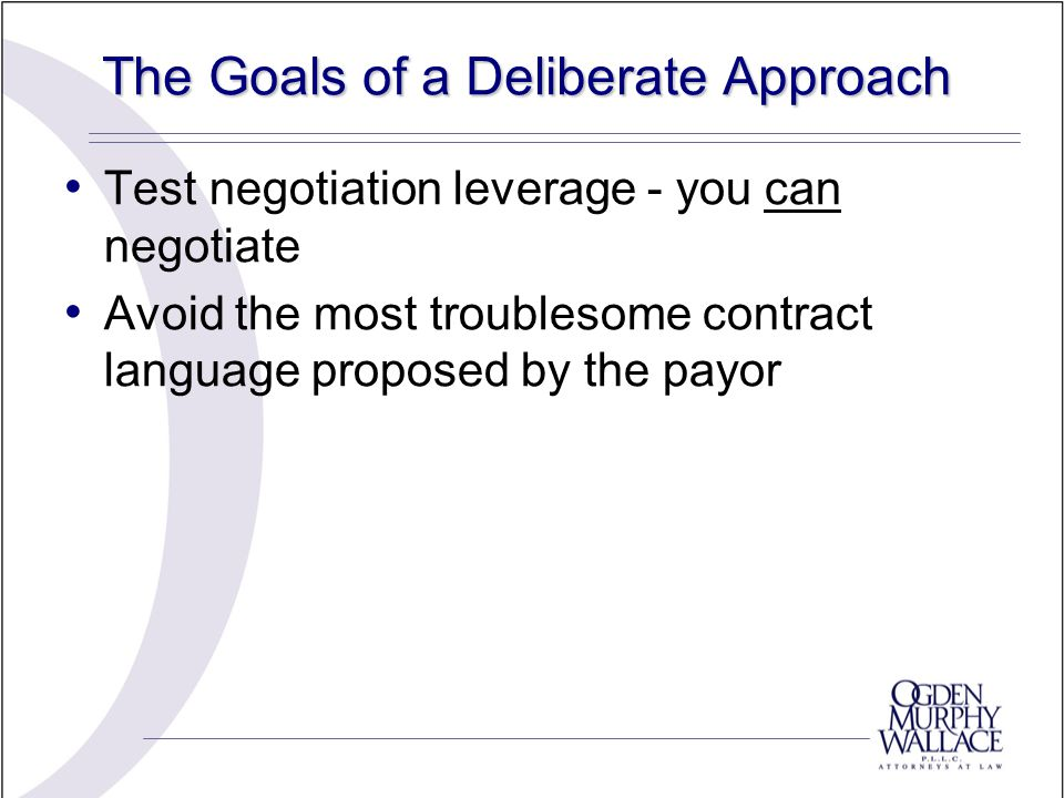 The Goals of a Deliberate Approach Test negotiation leverage - you can negotiate Avoid the most troublesome contract language proposed by the payor