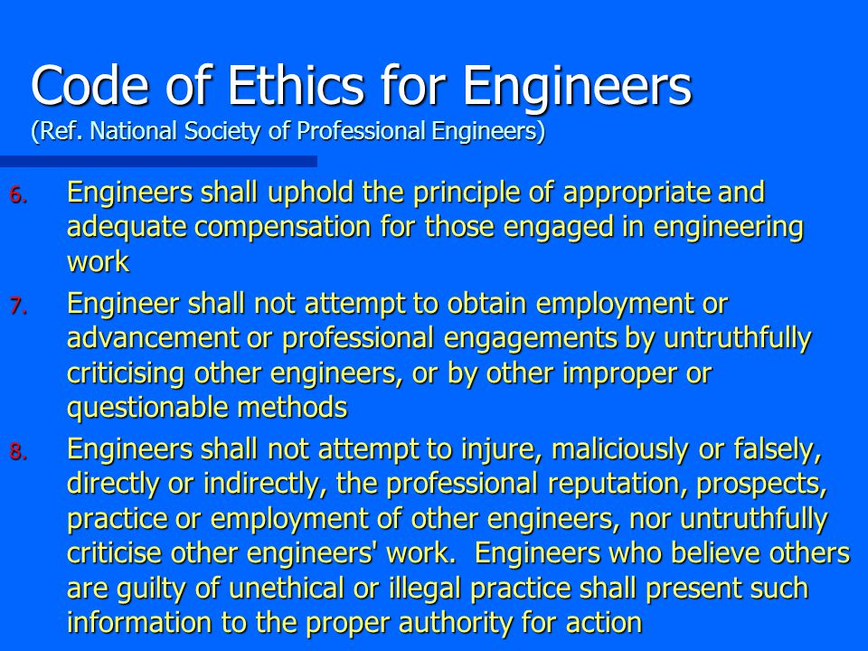 6. Engineers shall uphold the principle of appropriate and adequate compensation for those engaged in engineering work 7. Engineer shall not attempt t
