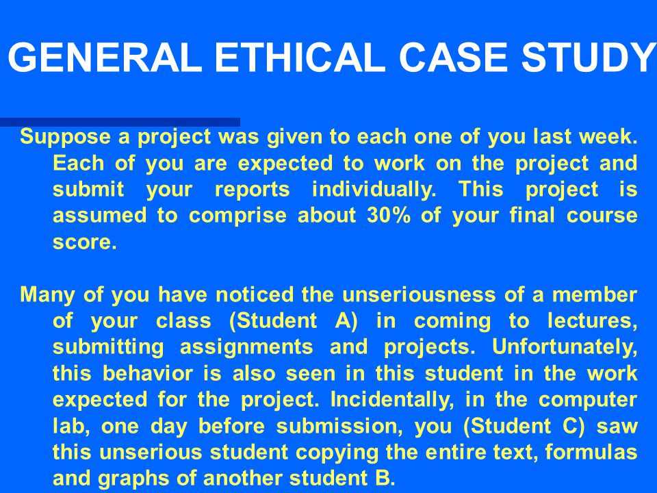 GENERAL ETHICAL CASE STUDY Suppose a project was given to each one of you last week.