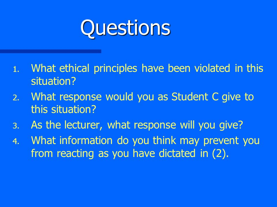 Questions 1. 1. What ethical principles have been violated in this situation? 2. 2. What response would you as Student C give to this situation? 3. 3.