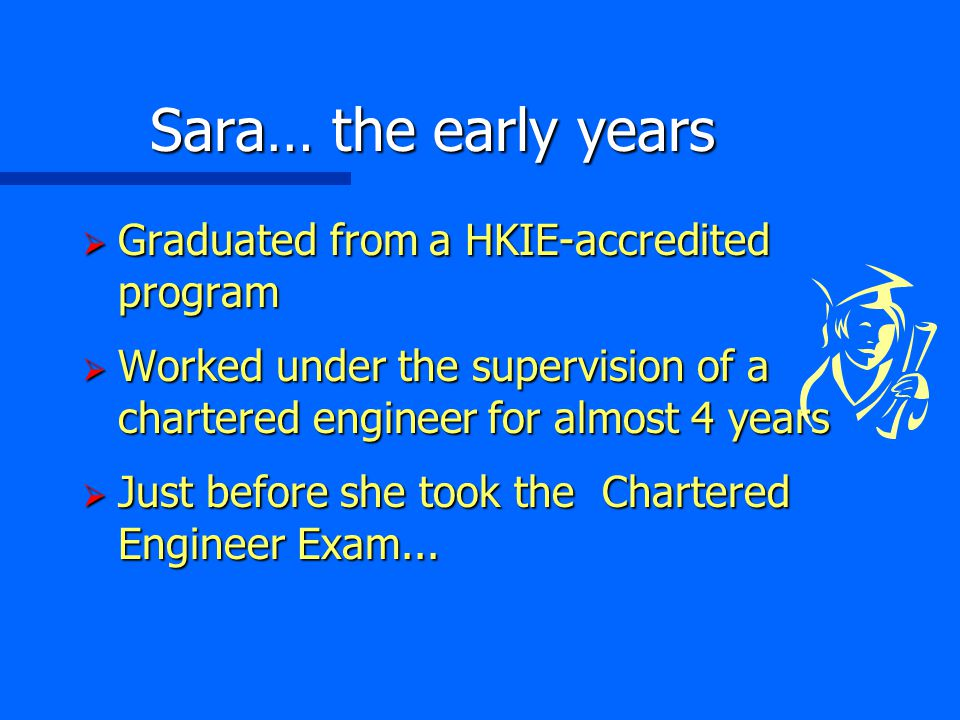 Sara… the early years  Graduated from a HKIE-accredited program  Worked under the supervision of a chartered engineer for almost 4 years  Just before she took the Chartered Engineer Exam...