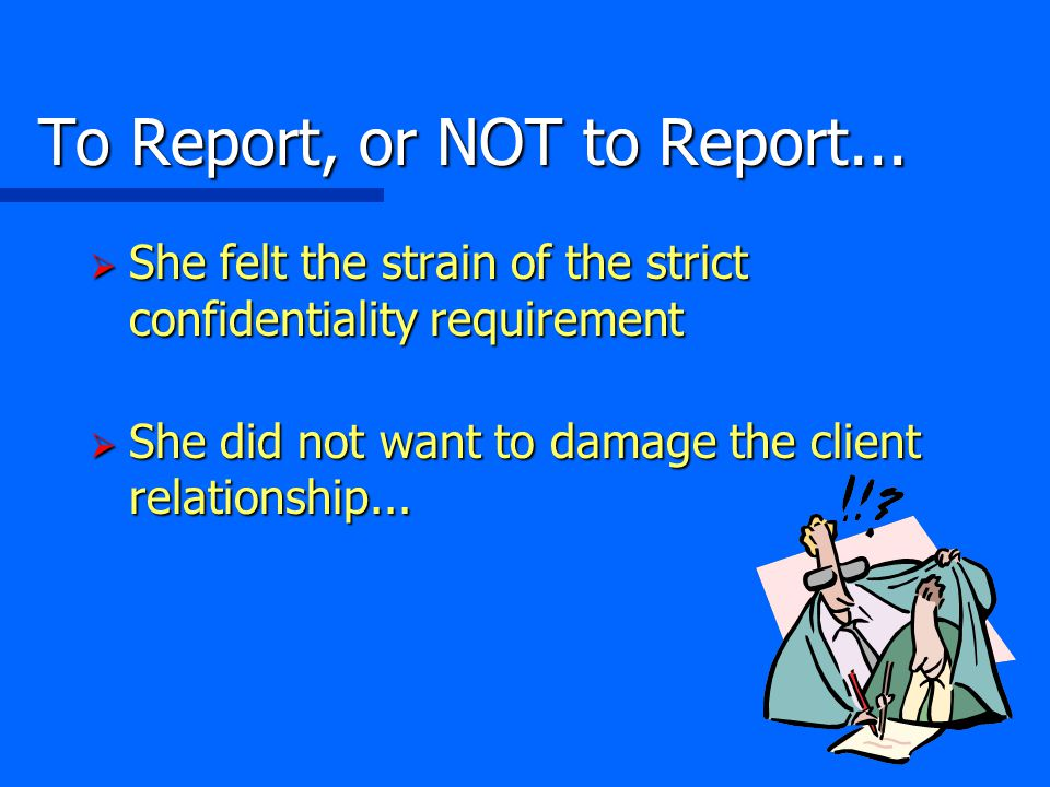 To Report, or NOT to Report...  She felt the strain of the strict confidentiality requirement  She did not want to damage the client relationship...
