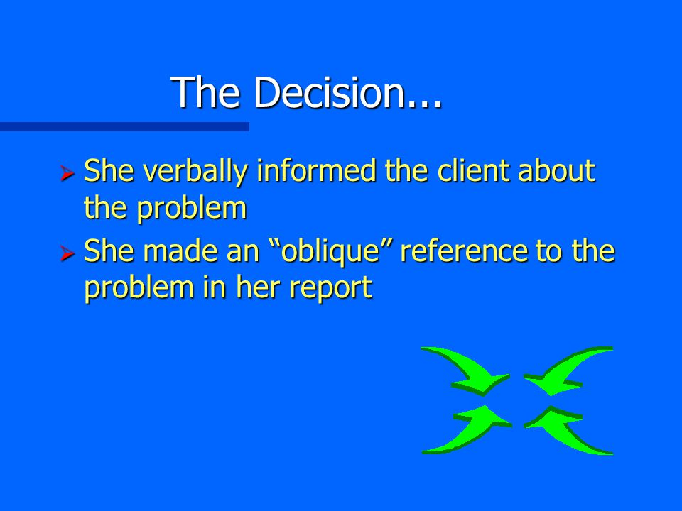 "The Decision...  She verbally informed the client about the problem  She made an ""oblique"" reference to the problem in her report"