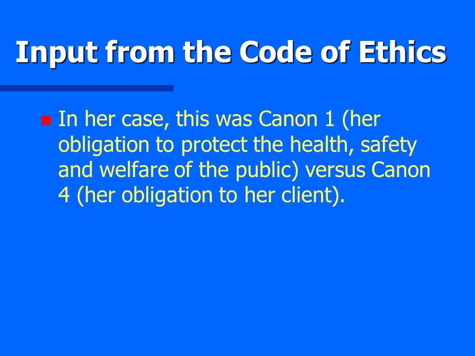 Input from the Code of Ethics n n In her case, this was Canon 1 (her obligation to protect the health, safety and welfare of the public) versus Canon 4 (her obligation to her client).
