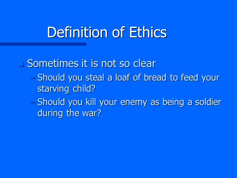 Definition of Ethics n Sometimes it is not so clear –Should you steal a loaf of bread to feed your starving child.