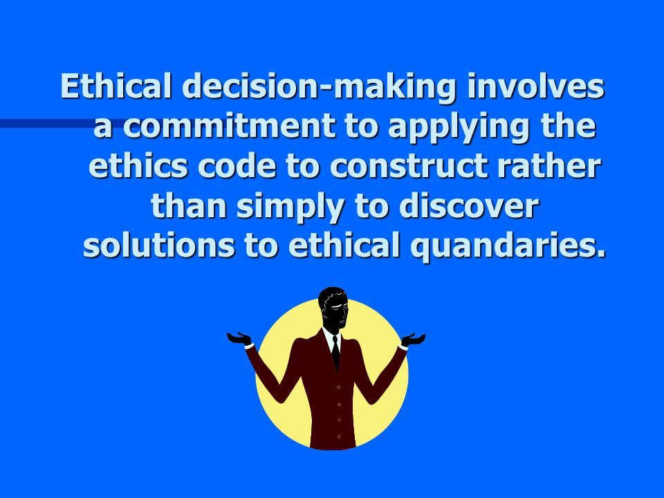 Ethical decision-making involves a commitment to applying the ethics code to construct rather than simply to discover solutions to ethical quandaries.