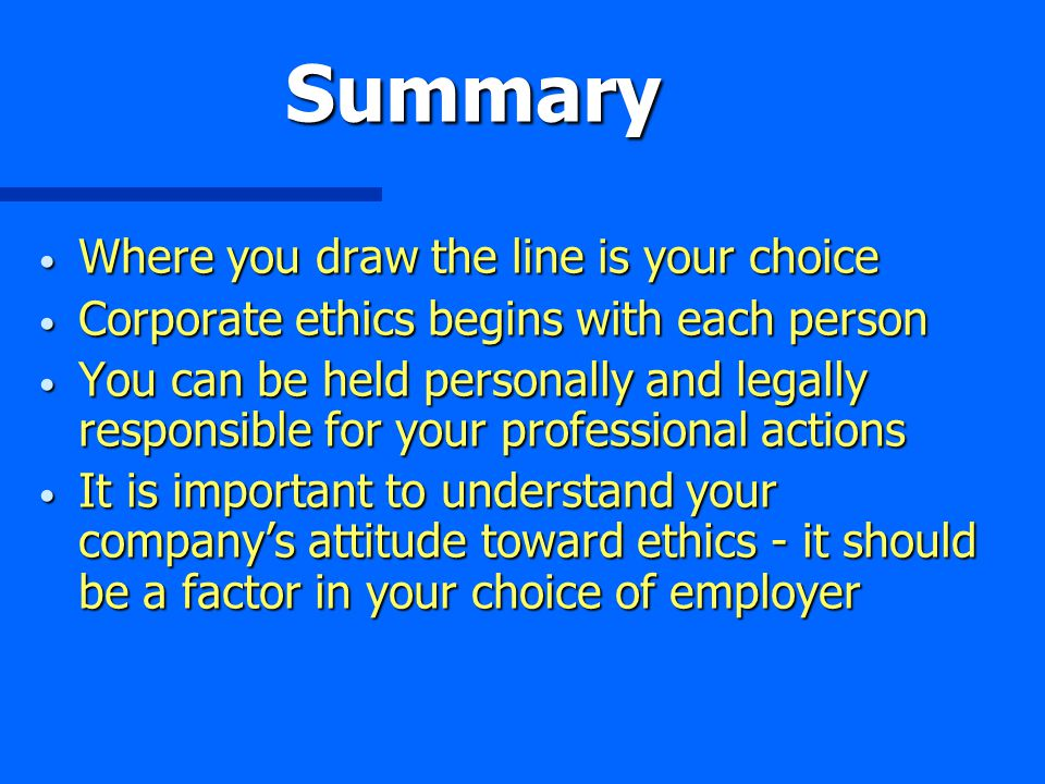 Summary Where you draw the line is your choice Where you draw the line is your choice Corporate ethics begins with each person Corporate ethics begins with each person You can be held personally and legally responsible for your professional actions You can be held personally and legally responsible for your professional actions It is important to understand your company's attitude toward ethics - it should be a factor in your choice of employer It is important to understand your company's attitude toward ethics - it should be a factor in your choice of employer