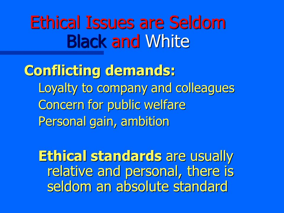 Ethical Issues are Seldom Black and White Conflicting demands: Loyalty to company and colleagues Concern for public welfare Personal gain, ambition Ethical standards are usually relative and personal, there is seldom an absolute standard
